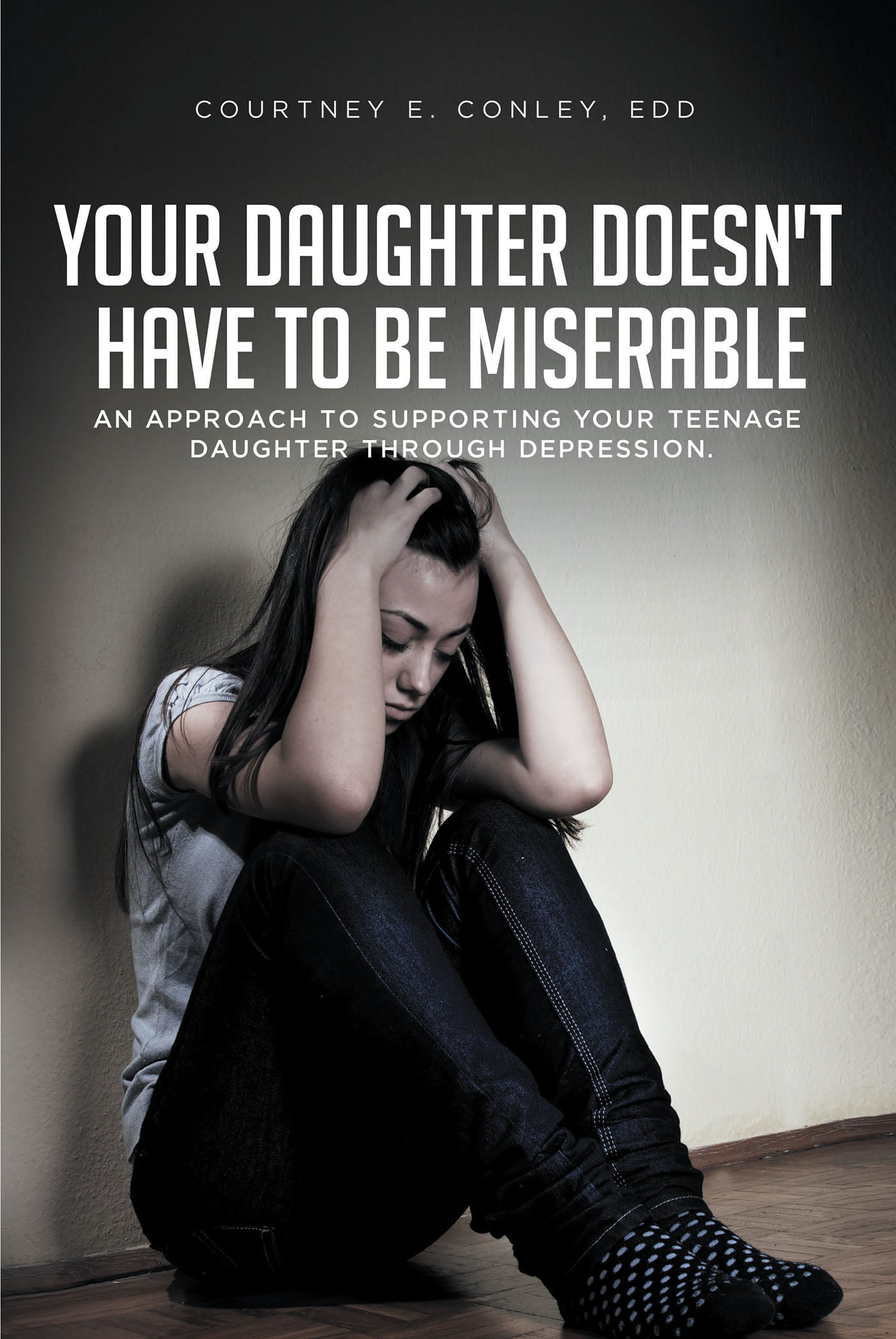 Courtney E. Conley's New Book 'Your Daughter Doesn't Have to Be Miserable' Teaches an Approach to Supporting Individuals Through Depression